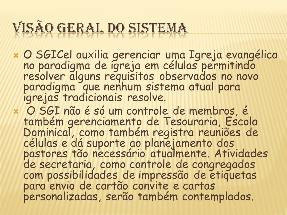  O SGICel auxilia gerenciar uma Igreja evangélica no paradigma de igreja em células permitindo resolver alguns requisitos observados no novo paradigma que nenhum sistema atual para igrejas tradicionais resolve.
