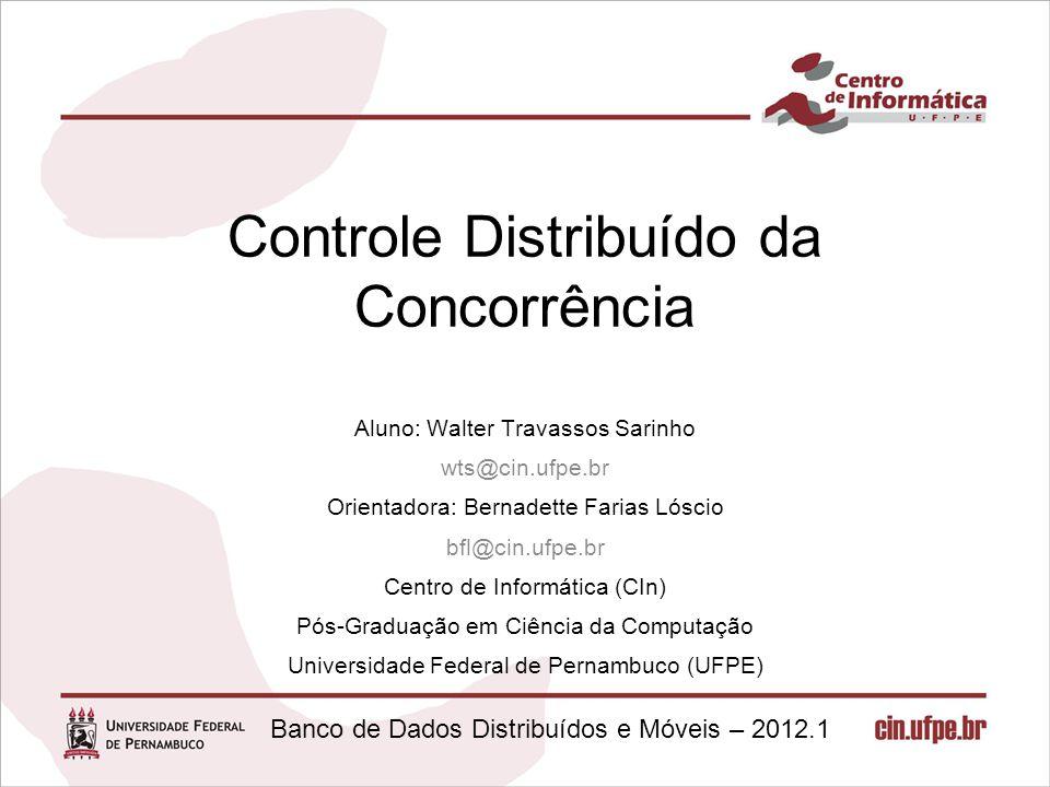 Banco de Dados Distribuídos e Móveis – 2012.1 Controle Distribuído da Concorrência Aluno: Walter Travassos Sarinho wts@cin.ufpe.br Orientadora: Bernad
