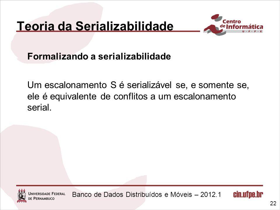 Banco de Dados Distribuídos e Móveis – 2012.1 Teoria da Serializabilidade Formalizando a serializabilidade Um escalonamento S é serializável se, e som