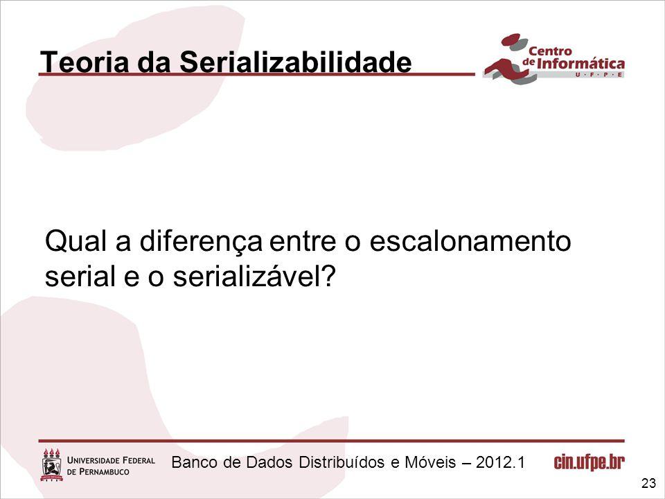 Banco de Dados Distribuídos e Móveis – 2012.1 Teoria da Serializabilidade Qual a diferença entre o escalonamento serial e o serializável? 23