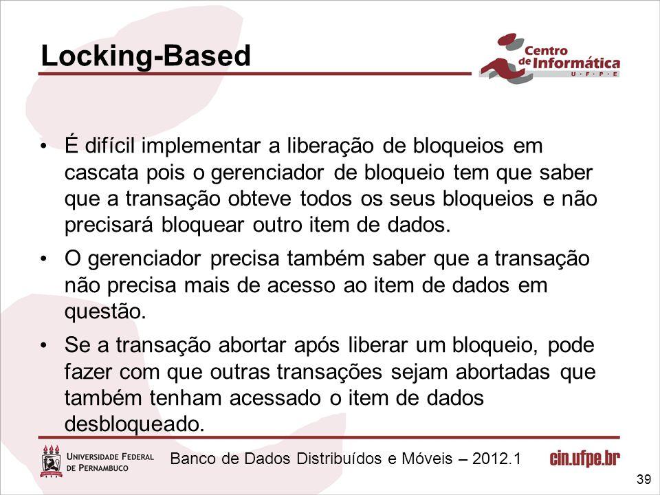 Banco de Dados Distribuídos e Móveis – 2012.1 É difícil implementar a liberação de bloqueios em cascata pois o gerenciador de bloqueio tem que saber q