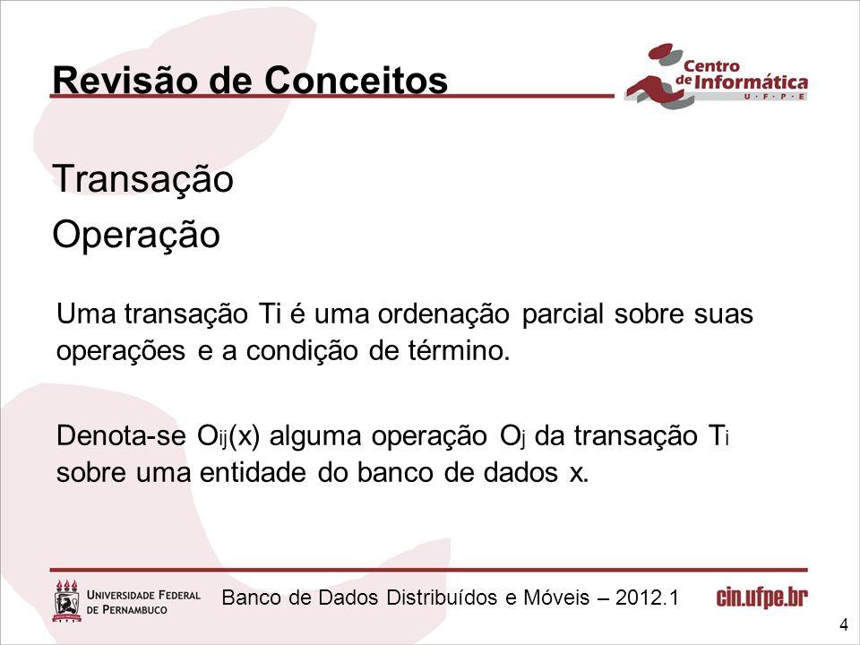 Banco de Dados Distribuídos e Móveis – 2012.1 Revisão de Conceitos Transação Operação 4 Uma transação Ti é uma ordenação parcial sobre suas operações
