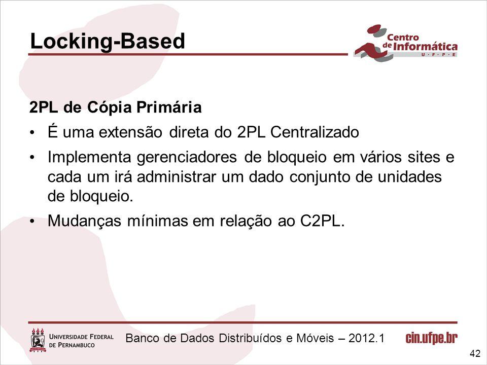 Banco de Dados Distribuídos e Móveis – 2012.1 2PL de Cópia Primária É uma extensão direta do 2PL Centralizado Implementa gerenciadores de bloqueio em