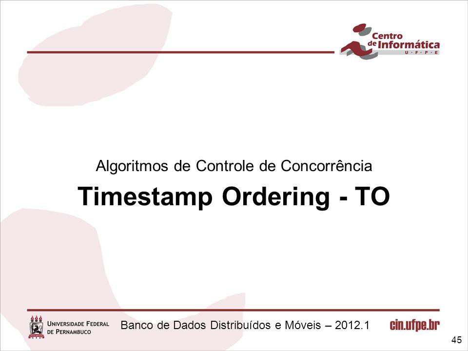 Banco de Dados Distribuídos e Móveis – 2012.1 Algoritmos de Controle de Concorrência Timestamp Ordering - TO 45