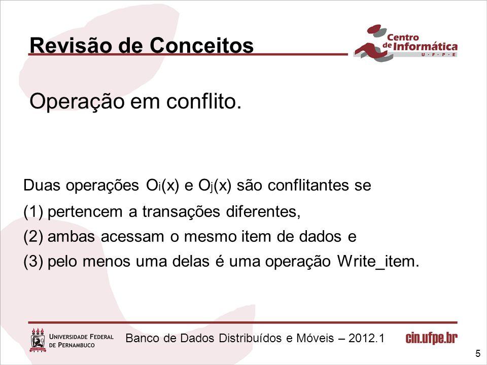 Banco de Dados Distribuídos e Móveis – 2012.1 Revisão de Conceitos Operação em conflito. 5 Duas operações O i (x) e O j (x) são conflitantes se (1) pe