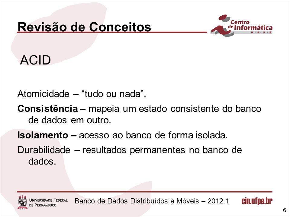 """Banco de Dados Distribuídos e Móveis – 2012.1 Revisão de Conceitos Atomicidade – """"tudo ou nada"""". Consistência – mapeia um estado consistente do banco"""