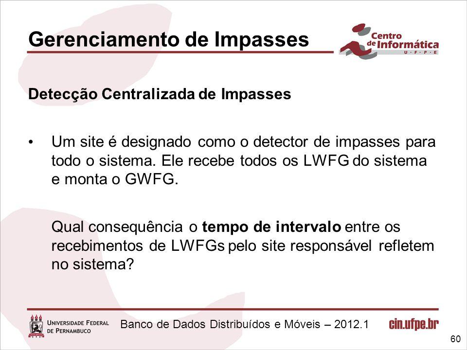Banco de Dados Distribuídos e Móveis – 2012.1 Gerenciamento de Impasses Detecção Centralizada de Impasses Um site é designado como o detector de impas