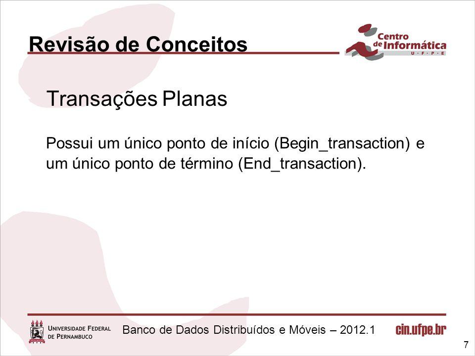 Banco de Dados Distribuídos e Móveis – 2012.1 Revisão de Conceitos Transações Planas 7 Possui um único ponto de início (Begin_transaction) e um único