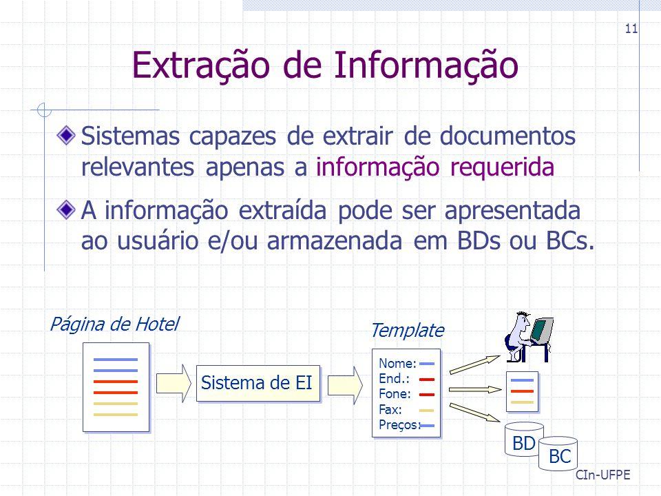 CIn-UFPE 11 Extração de Informação Sistemas capazes de extrair de documentos relevantes apenas a informação requerida A informação extraída pode ser apresentada ao usuário e/ou armazenada em BDs ou BCs.