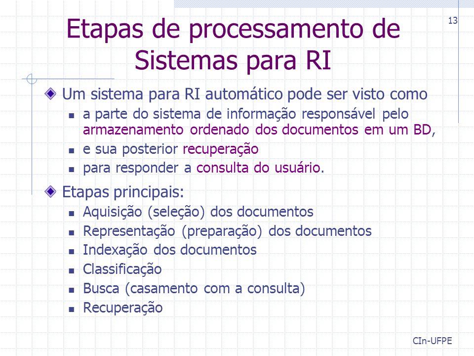 CIn-UFPE 13 Etapas de processamento de Sistemas para RI Um sistema para RI automático pode ser visto como a parte do sistema de informação responsável pelo armazenamento ordenado dos documentos em um BD, e sua posterior recuperação para responder a consulta do usuário.