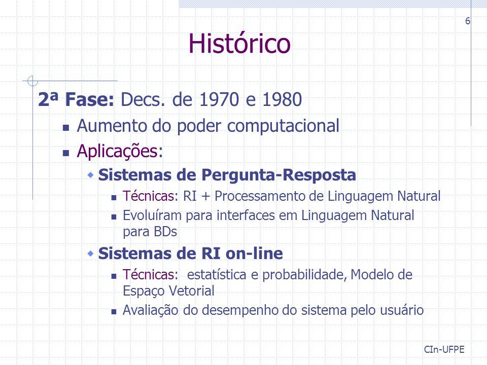 CIn-UFPE 6 Histórico 2ª Fase: Decs. de 1970 e 1980 Aumento do poder computacional Aplicações:  Sistemas de Pergunta-Resposta Técnicas: RI + Processam