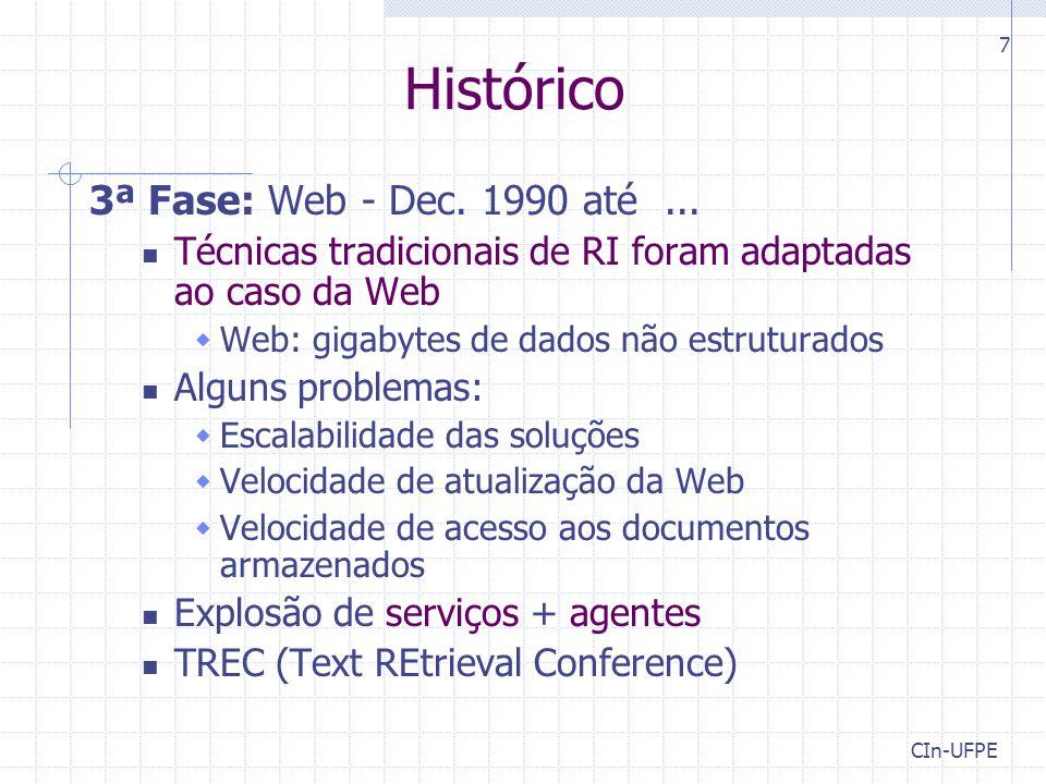 CIn-UFPE 7 Histórico 3ª Fase: Web - Dec. 1990 até... Técnicas tradicionais de RI foram adaptadas ao caso da Web  Web: gigabytes de dados não estrutur