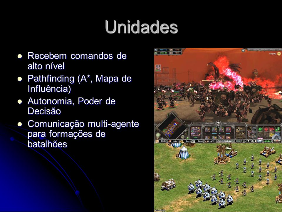 Unidades Recebem comandos de alto nível Recebem comandos de alto nível Pathfinding (A*, Mapa de Influência) Pathfinding (A*, Mapa de Influência) Autonomia, Poder de Decisão Autonomia, Poder de Decisão Comunicação multi-agente para formações de batalhões Comunicação multi-agente para formações de batalhões