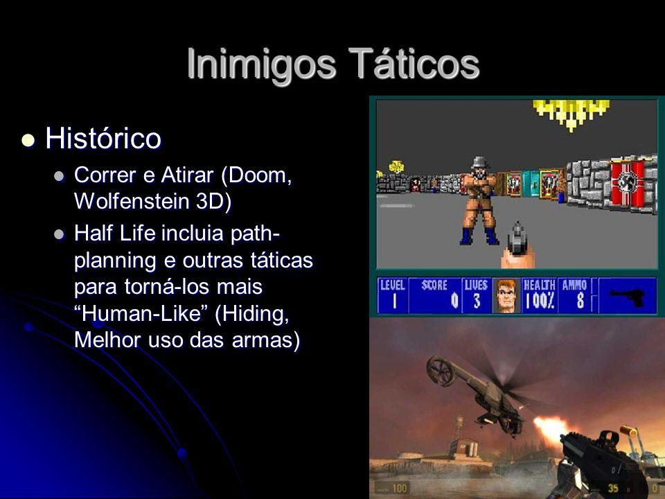 Inimigos Táticos Histórico Histórico Correr e Atirar (Doom, Wolfenstein 3D) Correr e Atirar (Doom, Wolfenstein 3D) Half Life incluia path- planning e outras táticas para torná-los mais Human-Like (Hiding, Melhor uso das armas) Half Life incluia path- planning e outras táticas para torná-los mais Human-Like (Hiding, Melhor uso das armas)