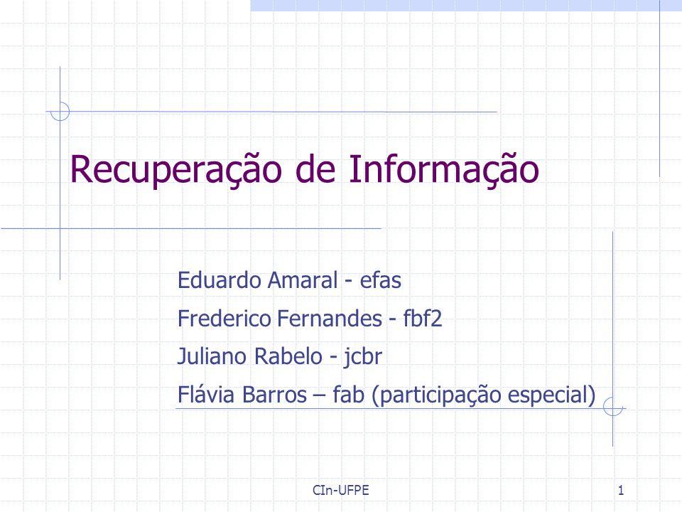CIn-UFPE1 Recuperação de Informação Eduardo Amaral - efas Frederico Fernandes - fbf2 Juliano Rabelo - jcbr Flávia Barros – fab (participação especial)