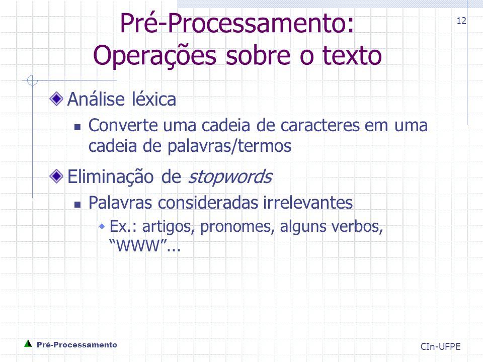 CIn-UFPE 12 Pré-Processamento: Operações sobre o texto Análise léxica Converte uma cadeia de caracteres em uma cadeia de palavras/termos Eliminação de stopwords Palavras consideradas irrelevantes  Ex.: artigos, pronomes, alguns verbos, WWW ...
