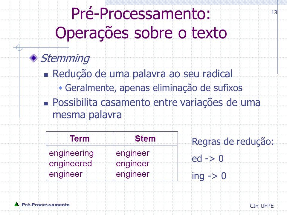 CIn-UFPE 13 Pré-Processamento: Operações sobre o texto Stemming Redução de uma palavra ao seu radical  Geralmente, apenas eliminação de sufixos Possibilita casamento entre variações de uma mesma palavra engineer engineer engineer engineering engineered engineer TermStem Regras de redução: ed -> 0 ing -> 0 Pré-Processamento -