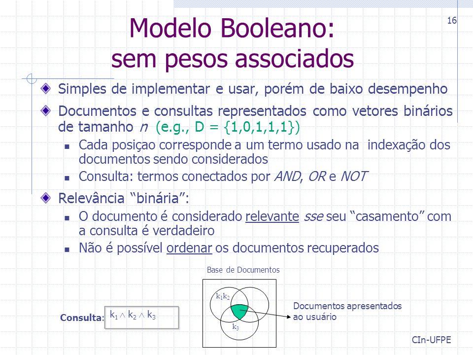CIn-UFPE 16 Modelo Booleano: sem pesos associados Simples de implementar e usar, porém de baixo desempenho Documentos e consultas representados como vetores binários de tamanho n (e.g., D = {1,0,1,1,1}) Cada posiçao corresponde a um termo usado na indexação dos documentos sendo considerados Consulta: termos conectados por AND, OR e NOT Relevância binária : O documento é considerado relevante sse seu casamento com a consulta é verdadeiro Não é possível ordenar os documentos recuperados k 1  k 2  k 3 Consulta: Documentos apresentados ao usuário k1k2k1k2 k3k3 Base de Documentos