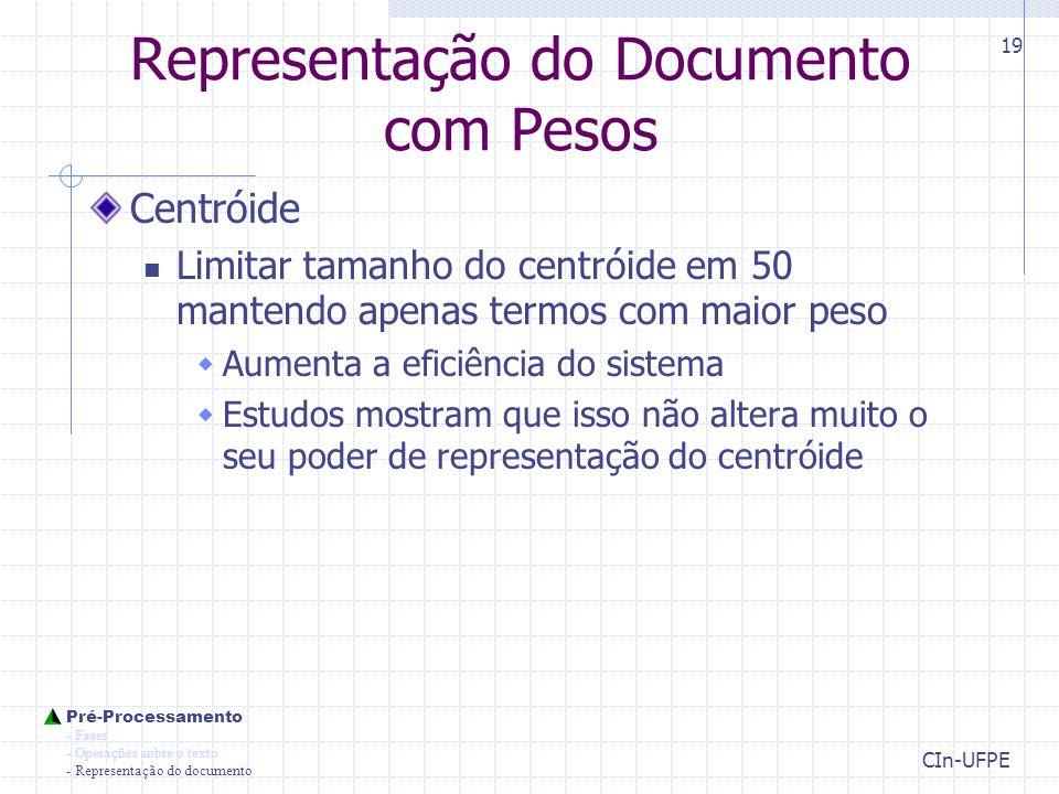 CIn-UFPE 19 Representação do Documento com Pesos Centróide Limitar tamanho do centróide em 50 mantendo apenas termos com maior peso  Aumenta a eficiência do sistema  Estudos mostram que isso não altera muito o seu poder de representação do centróide Pré-Processamento - Fases - Operações sobre o texto - Representação do documento