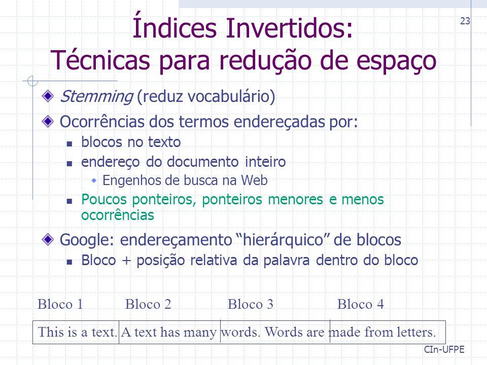 CIn-UFPE 23 Índices Invertidos: Técnicas para redução de espaço Stemming (reduz vocabulário) Ocorrências dos termos endereçadas por: blocos no texto endereço do documento inteiro  Engenhos de busca na Web Poucos ponteiros, ponteiros menores e menos ocorrências Google: endereçamento hierárquico de blocos Bloco + posição relativa da palavra dentro do bloco This is a text.