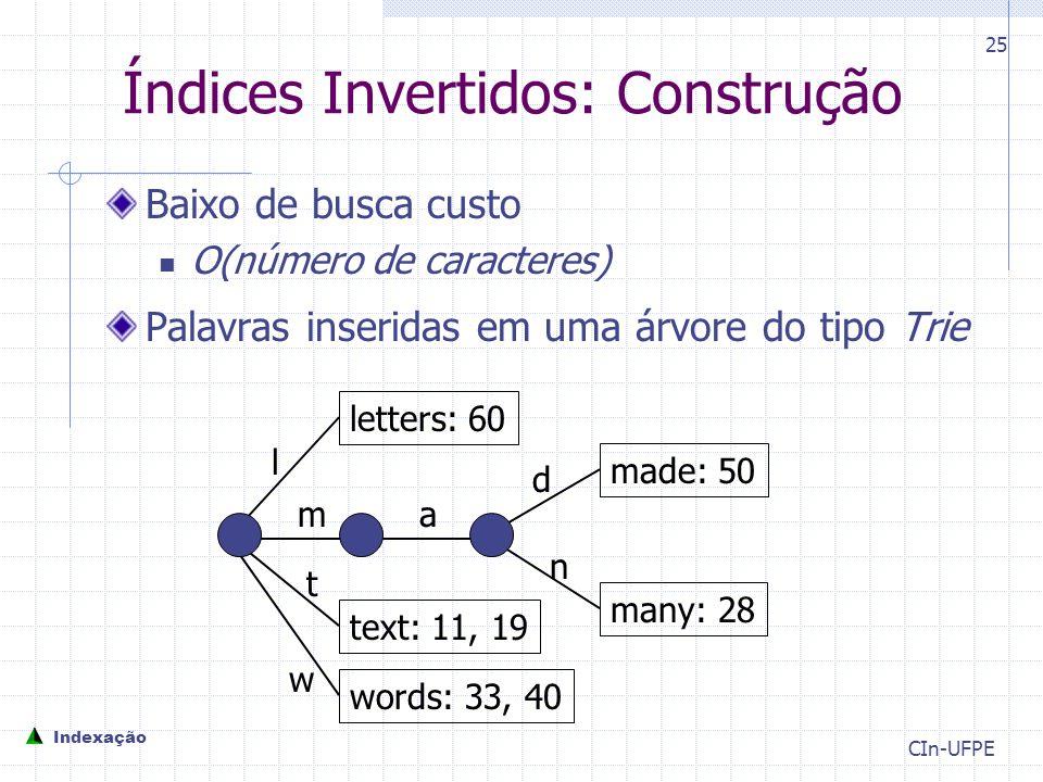 CIn-UFPE 25 Índices Invertidos: Construção Baixo de busca custo O(número de caracteres) Palavras inseridas em uma árvore do tipo Trie letters: 60 many: 28 made: 50 text: 11, 19 words: 33, 40 l m t w a d n Indexação