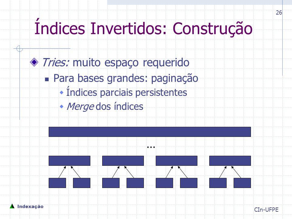 CIn-UFPE 26 Índices Invertidos: Construção Tries: muito espaço requerido Para bases grandes: paginação  Índices parciais persistentes  Merge dos índices...
