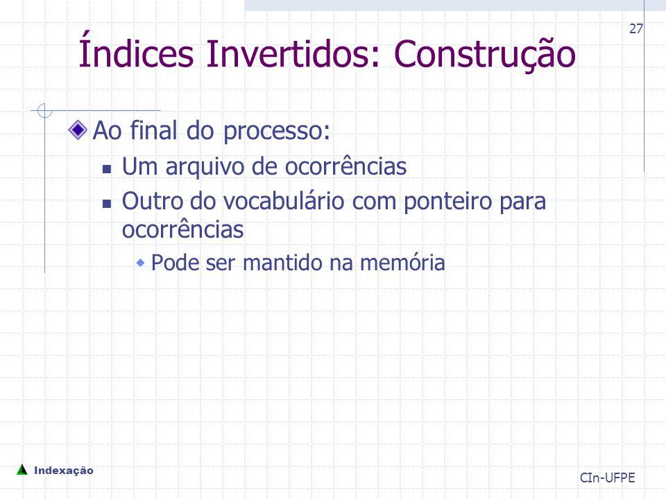 CIn-UFPE 27 Índices Invertidos: Construção Ao final do processo: Um arquivo de ocorrências Outro do vocabulário com ponteiro para ocorrências  Pode ser mantido na memória Indexação