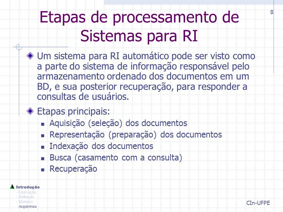 CIn-UFPE 8 Etapas de processamento de Sistemas para RI Um sistema para RI automático pode ser visto como a parte do sistema de informação responsável pelo armazenamento ordenado dos documentos em um BD, e sua posterior recuperação, para responder a consultas de usuários.