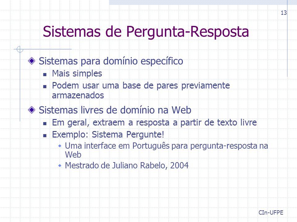 CIn-UFPE 13 Sistemas de Pergunta-Resposta Sistemas para domínio específico Mais simples Podem usar uma base de pares previamente armazenados Sistemas livres de domínio na Web Em geral, extraem a resposta a partir de texto livre Exemplo: Sistema Pergunte.