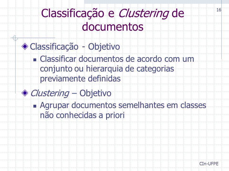 CIn-UFPE 16 Classificação e Clustering de documentos Classificação - Objetivo Classificar documentos de acordo com um conjunto ou hierarquia de categorias previamente definidas Clustering – Objetivo Agrupar documentos semelhantes em classes não conhecidas a priori