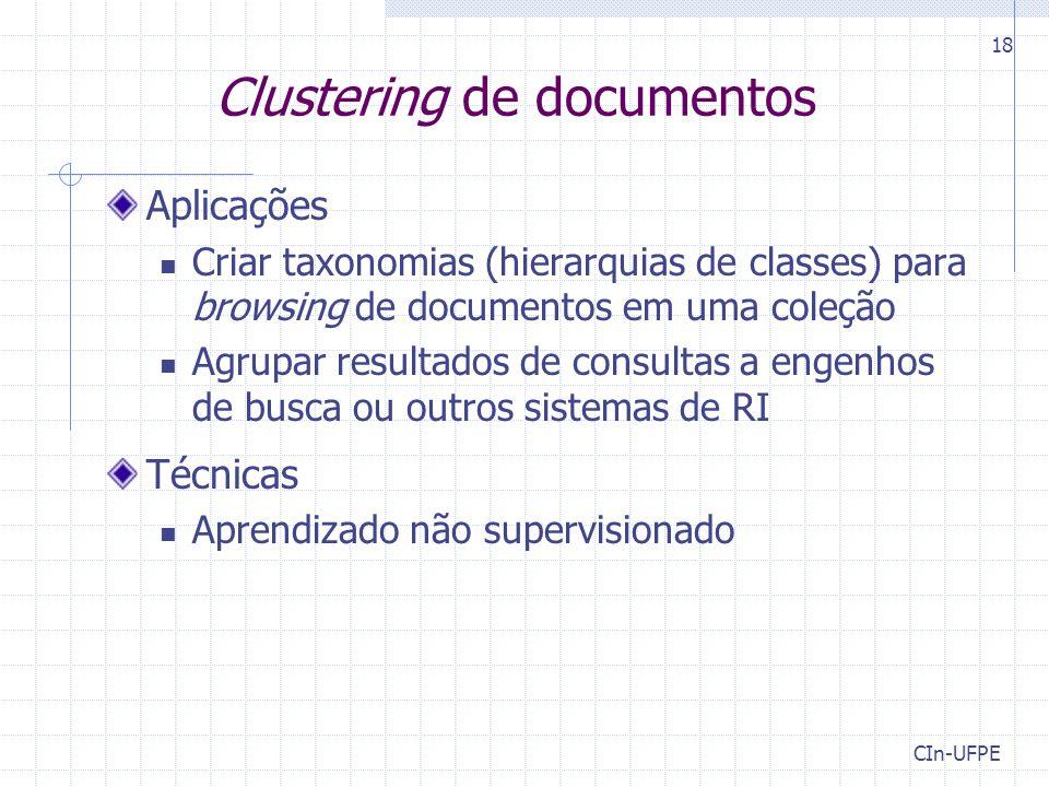 CIn-UFPE 18 Clustering de documentos Aplicações Criar taxonomias (hierarquias de classes) para browsing de documentos em uma coleção Agrupar resultados de consultas a engenhos de busca ou outros sistemas de RI Técnicas Aprendizado não supervisionado
