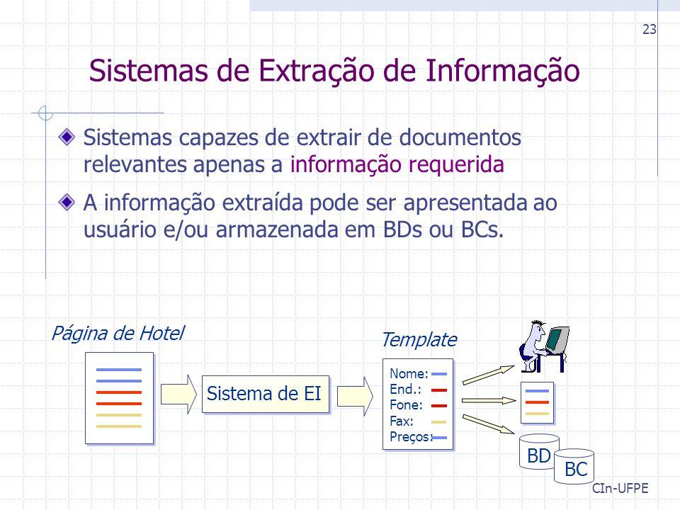 CIn-UFPE 23 Sistemas de Extração de Informação Sistemas capazes de extrair de documentos relevantes apenas a informação requerida A informação extraída pode ser apresentada ao usuário e/ou armazenada em BDs ou BCs.