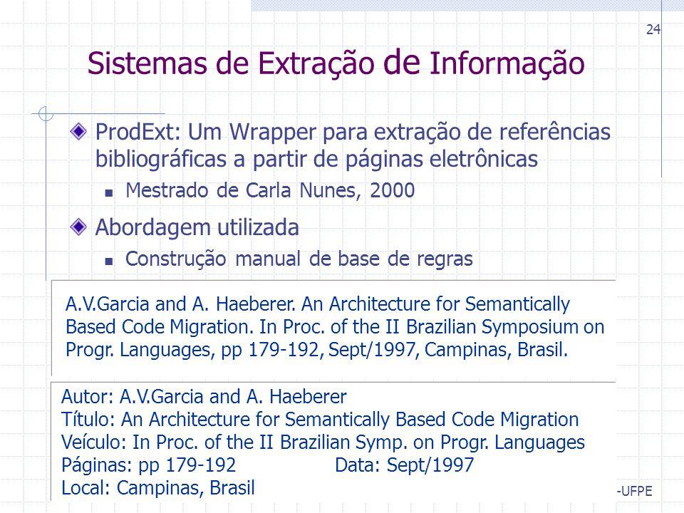 CIn-UFPE 24 Sistemas de Extração de Informação ProdExt: Um Wrapper para extração de referências bibliográficas a partir de páginas eletrônicas Mestrado de Carla Nunes, 2000 Abordagem utilizada Construção manual de base de regras Autor: A.V.Garcia and A.