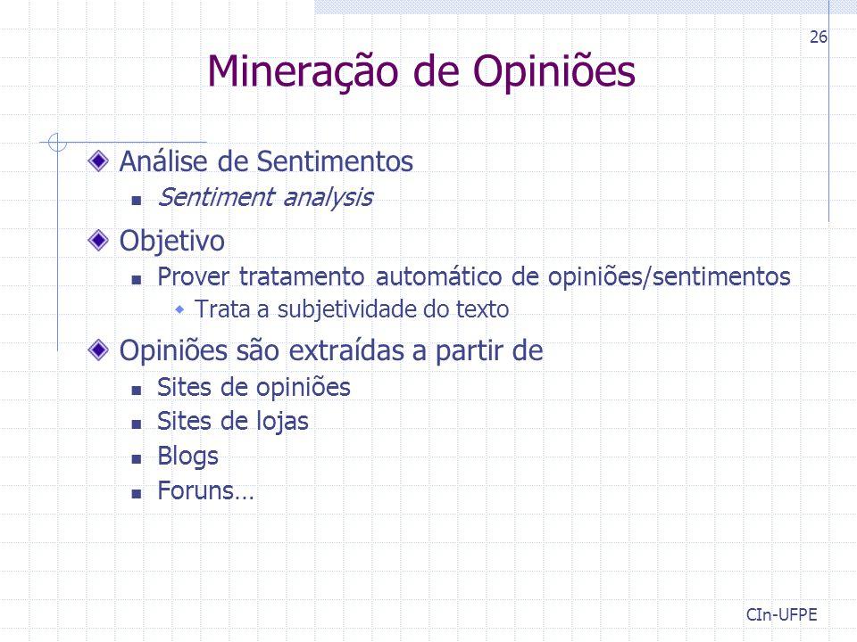 CIn-UFPE 26 Mineração de Opiniões Análise de Sentimentos Sentiment analysis Objetivo Prover tratamento automático de opiniões/sentimentos  Trata a subjetividade do texto Opiniões são extraídas a partir de Sites de opiniões Sites de lojas Blogs Foruns…