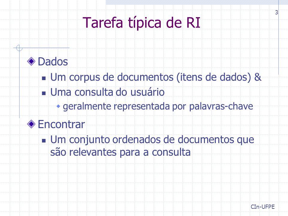 CIn-UFPE 3 Tarefa típica de RI Dados Um corpus de documentos (itens de dados) & Uma consulta do usuário  geralmente representada por palavras-chave Encontrar Um conjunto ordenados de documentos que são relevantes para a consulta