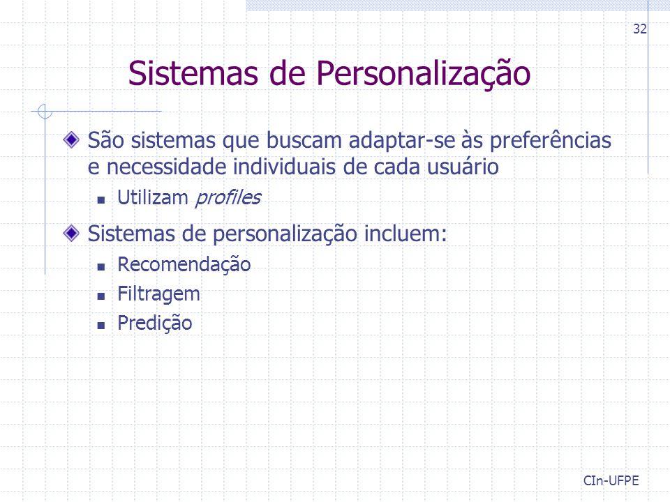 CIn-UFPE 32 Sistemas de Personalização São sistemas que buscam adaptar-se às preferências e necessidade individuais de cada usuário Utilizam profiles Sistemas de personalização incluem: Recomendação Filtragem Predição