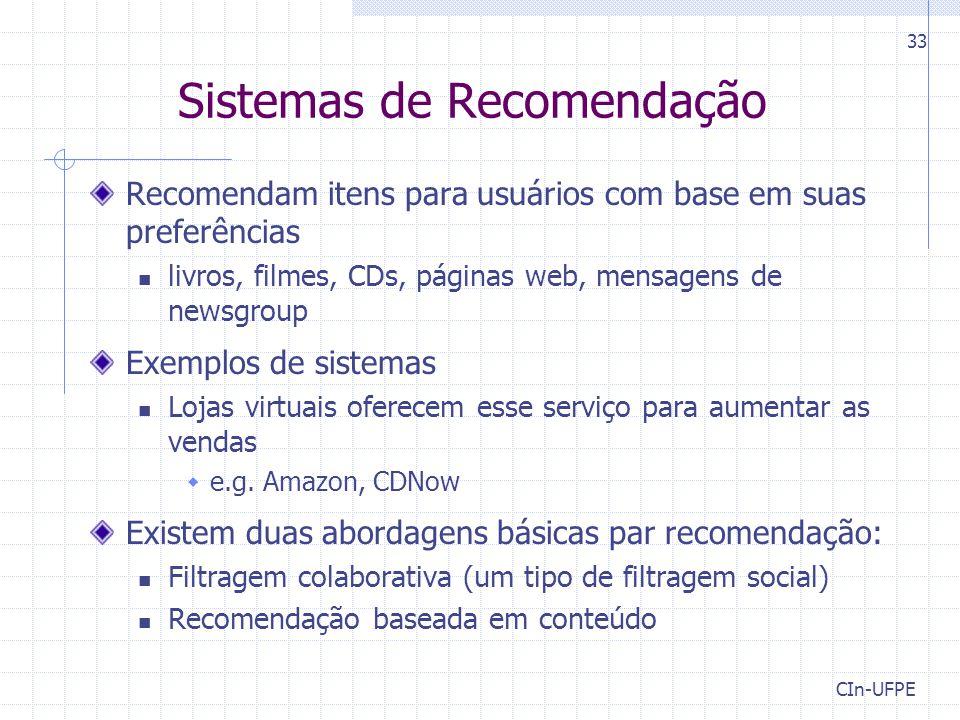 CIn-UFPE 33 Sistemas de Recomendação Recomendam itens para usuários com base em suas preferências livros, filmes, CDs, páginas web, mensagens de newsgroup Exemplos de sistemas Lojas virtuais oferecem esse serviço para aumentar as vendas  e.g.