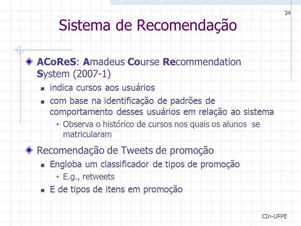 CIn-UFPE 34 Sistema de Recomendação ACoReS: Amadeus Course Recommendation System (2007-1) indica cursos aos usuários com base na identificação de padrões de comportamento desses usuários em relação ao sistema  Observa o histórico de cursos nos quais os alunos se matricularam Recomendação de Tweets de promoção Engloba um classificador de tipos de promoção  E.g., retweets E de tipos de itens em promoção