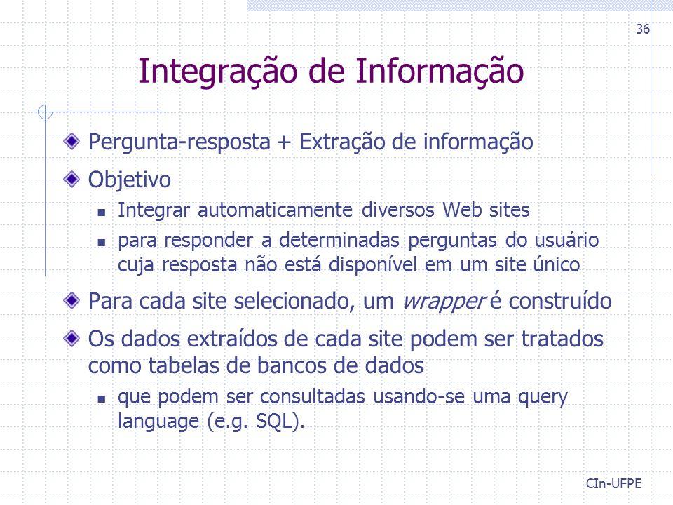 CIn-UFPE 36 Integração de Informação Pergunta-resposta + Extração de informação Objetivo Integrar automaticamente diversos Web sites para responder a determinadas perguntas do usuário cuja resposta não está disponível em um site único Para cada site selecionado, um wrapper é construído Os dados extraídos de cada site podem ser tratados como tabelas de bancos de dados que podem ser consultadas usando-se uma query language (e.g.