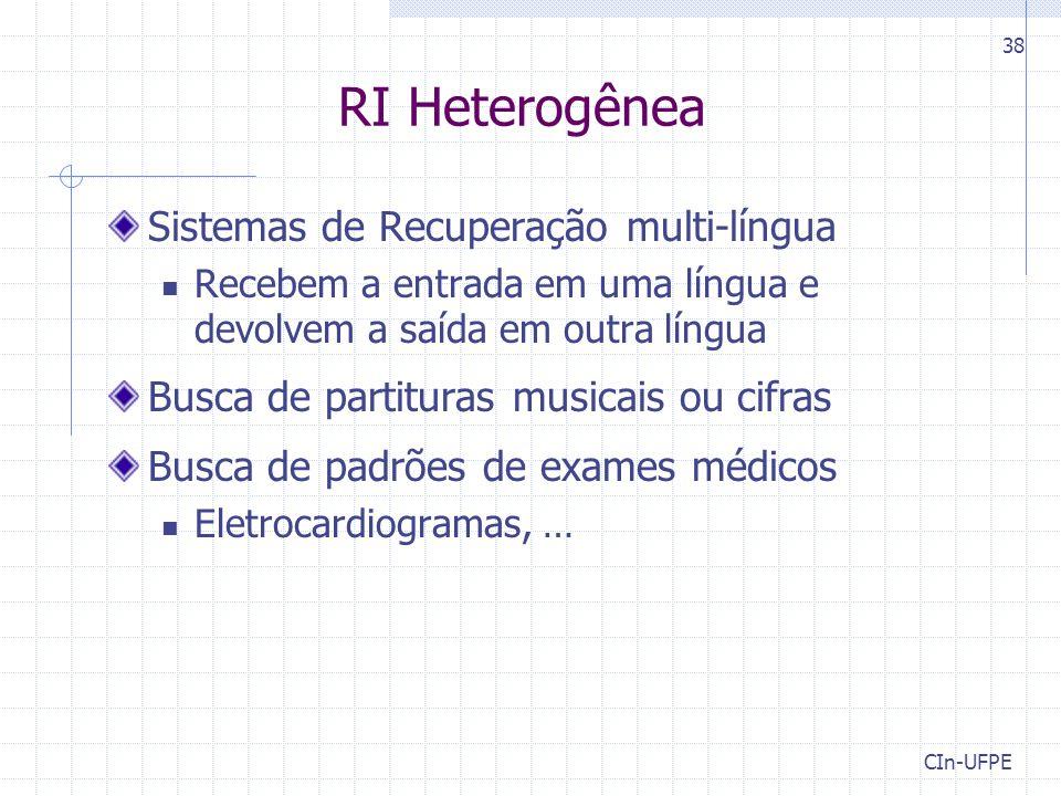 CIn-UFPE 38 RI Heterogênea Sistemas de Recuperação multi-língua Recebem a entrada em uma língua e devolvem a saída em outra língua Busca de partituras musicais ou cifras Busca de padrões de exames médicos Eletrocardiogramas, …