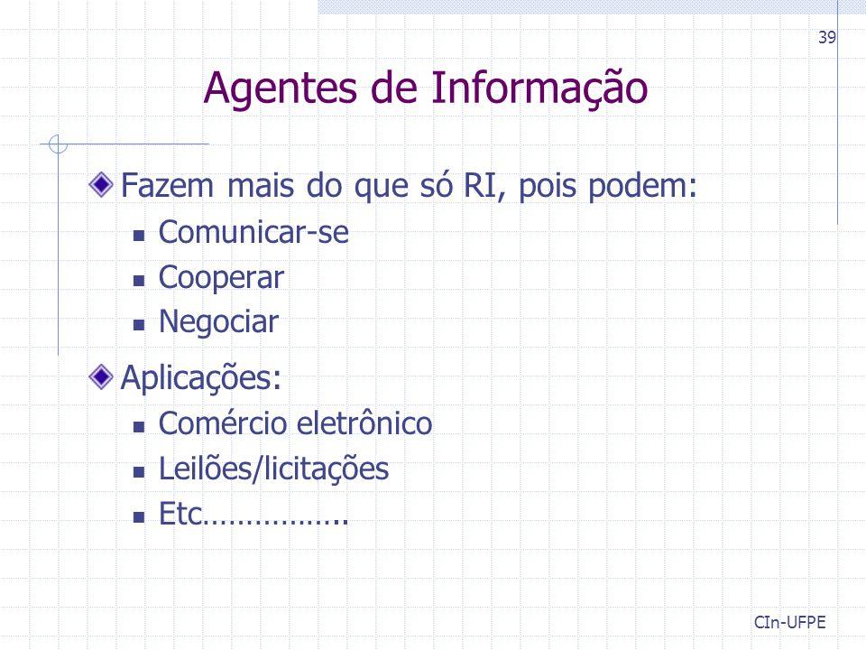 CIn-UFPE 39 Agentes de Informação Fazem mais do que só RI, pois podem: Comunicar-se Cooperar Negociar Aplicações: Comércio eletrônico Leilões/licitações Etc……………..
