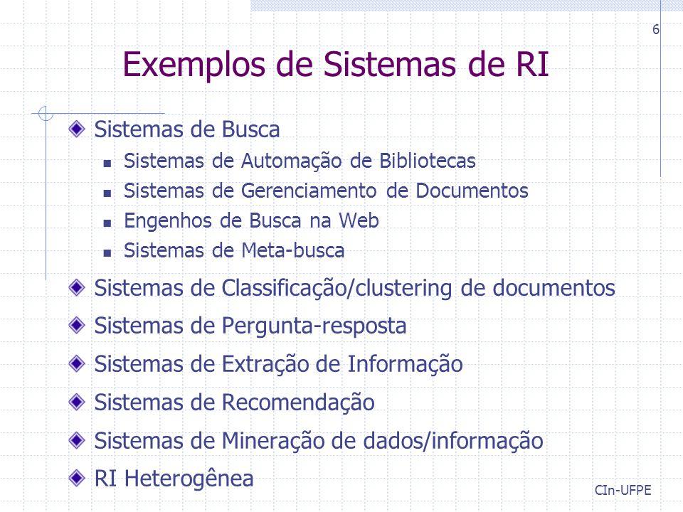 CIn-UFPE 6 Exemplos de Sistemas de RI Sistemas de Busca Sistemas de Automação de Bibliotecas Sistemas de Gerenciamento de Documentos Engenhos de Busca na Web Sistemas de Meta-busca Sistemas de Classificação/clustering de documentos Sistemas de Pergunta-resposta Sistemas de Extração de Informação Sistemas de Recomendação Sistemas de Mineração de dados/informação RI Heterogênea