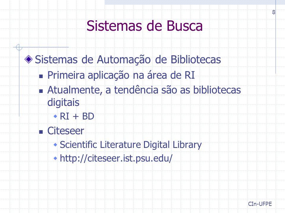 CIn-UFPE 8 Sistemas de Busca Sistemas de Automação de Bibliotecas Primeira aplicação na área de RI Atualmente, a tendência são as bibliotecas digitais  RI + BD Citeseer  Scientific Literature Digital Library  http://citeseer.ist.psu.edu/