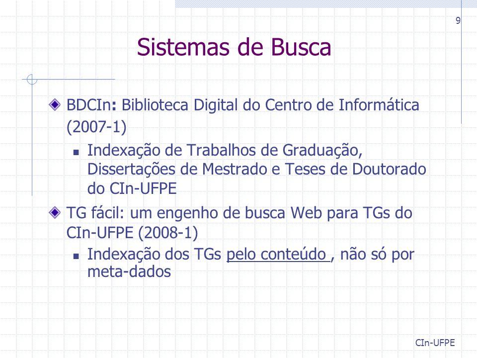 CIn-UFPE 9 Sistemas de Busca BDCIn: Biblioteca Digital do Centro de Informática (2007-1) Indexação de Trabalhos de Graduação, Dissertações de Mestrado e Teses de Doutorado do CIn-UFPE TG fácil: um engenho de busca Web para TGs do CIn-UFPE (2008-1) Indexação dos TGs pelo conteúdo, não só por meta-dados