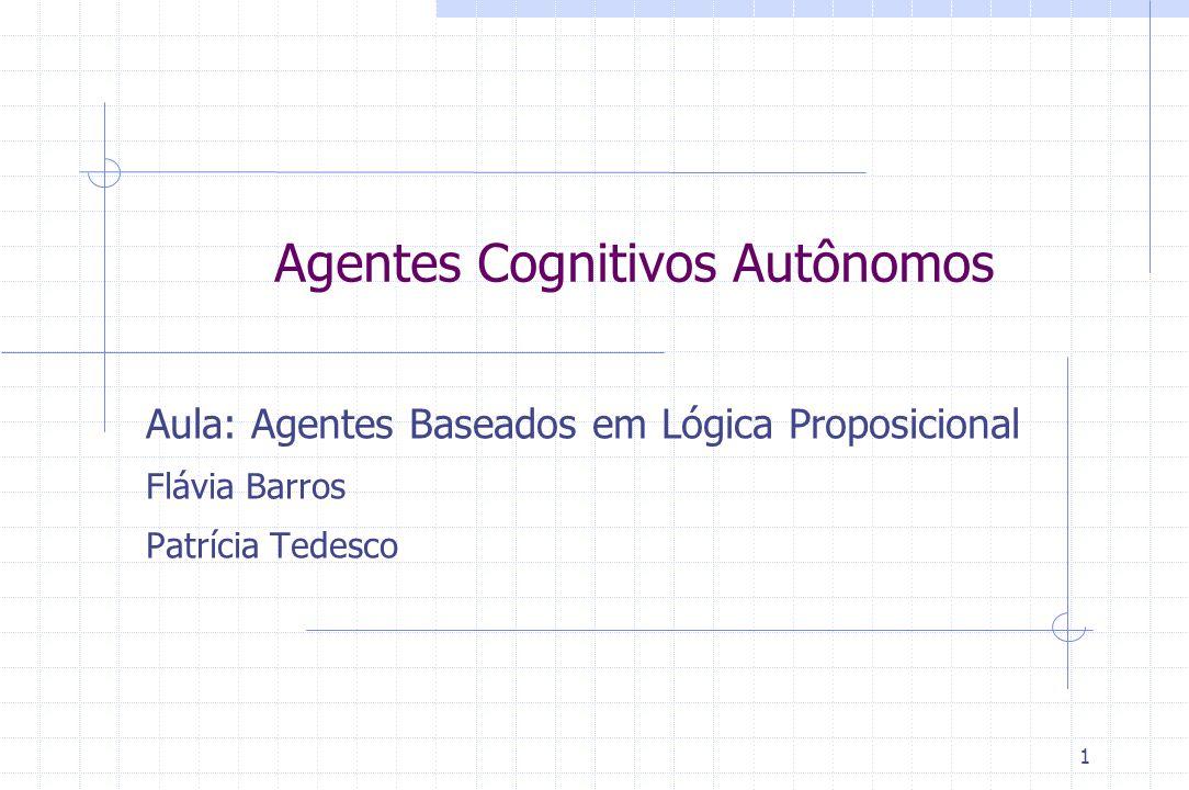 1 Agentes Cognitivos Autônomos Aula: Agentes Baseados em Lógica Proposicional Flávia Barros Patrícia Tedesco