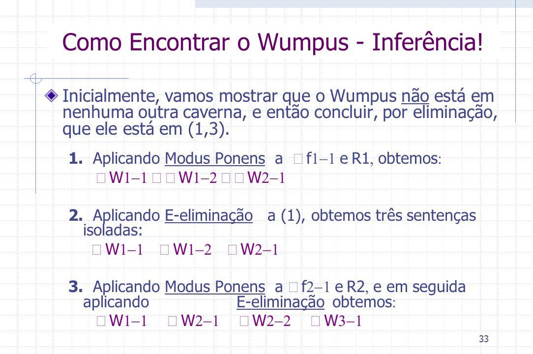 33 Como Encontrar o Wumpus - Inferência! Inicialmente, vamos mostrar que o Wumpus não está em nenhuma outra caverna, e então concluir, por eliminação,