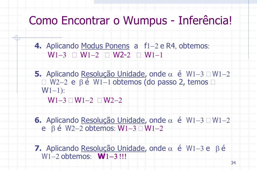 34 Como Encontrar o Wumpus - Inferência! 4. Aplicando Modus Ponens a  f  e  R4  obtemos   W  W  W2-  W  5. Apli