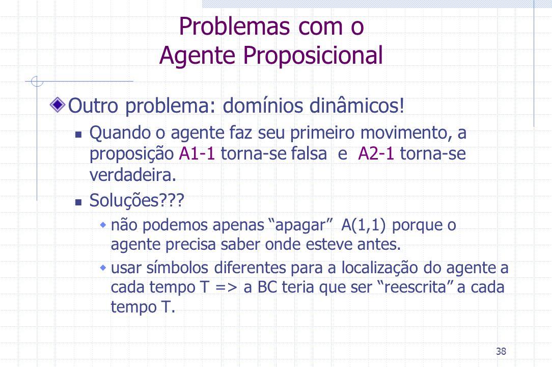 38 Problemas com o Agente Proposicional Outro problema: domínios dinâmicos! Quando o agente faz seu primeiro movimento, a proposição A1-1 torna-se fal