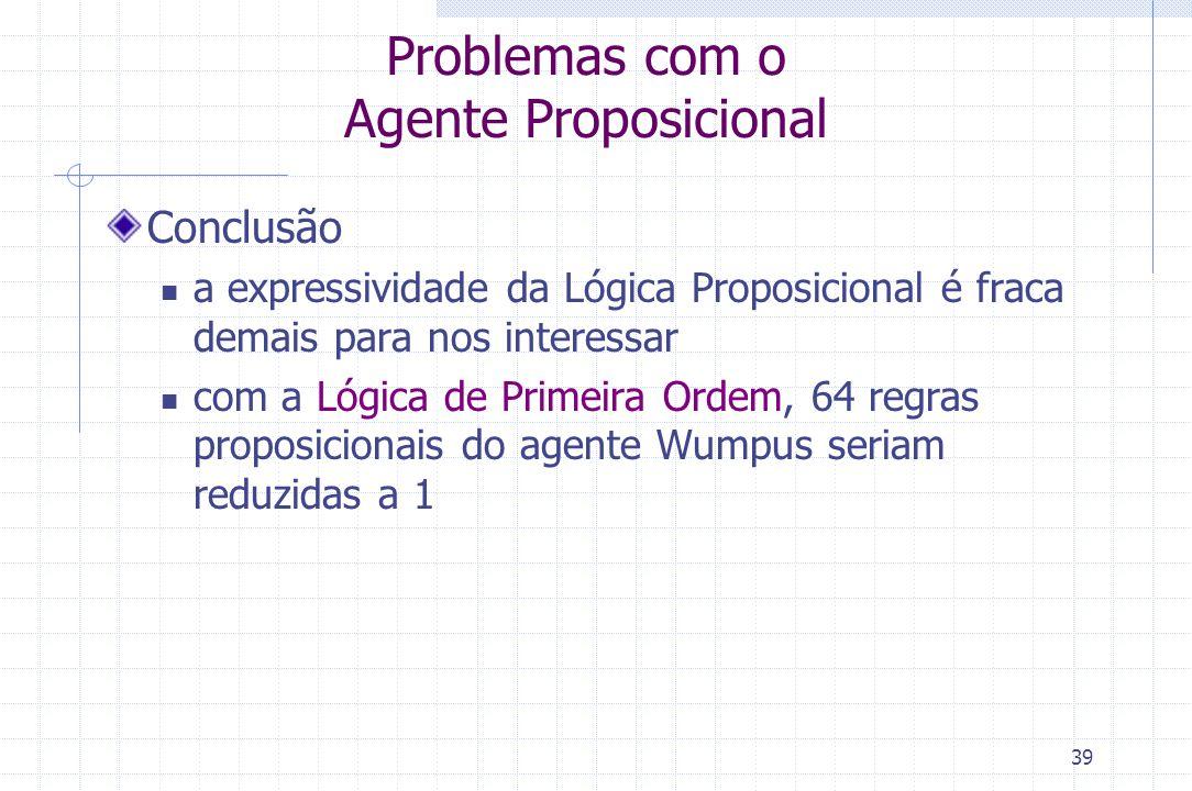 39 Problemas com o Agente Proposicional Conclusão a expressividade da Lógica Proposicional é fraca demais para nos interessar com a Lógica de Primeira