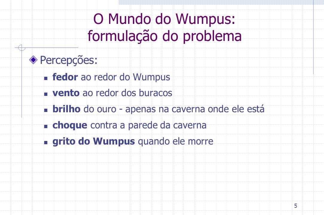 5 O Mundo do Wumpus: formulação do problema Percepções: fedor ao redor do Wumpus vento ao redor dos buracos brilho do ouro - apenas na caverna onde el